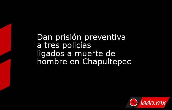 Dan prisión preventiva a tres policías ligados a muerte de hombre en Chapultepec. Noticias en tiempo real