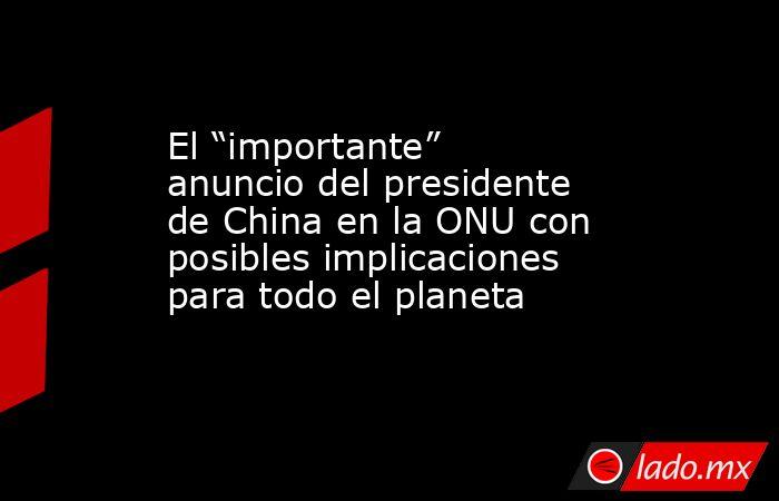 """El """"importante"""" anuncio del presidente de China en la ONU con posibles implicaciones para todo el planeta. Noticias en tiempo real"""