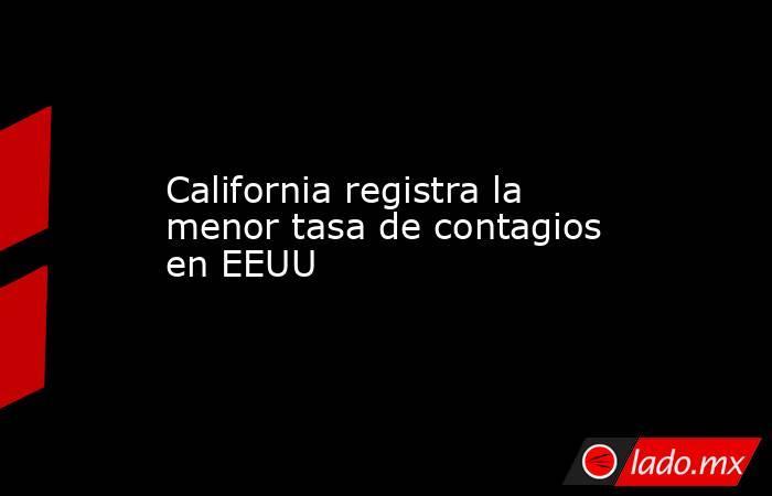 California registra la menor tasa de contagios en EEUU. Noticias en tiempo real