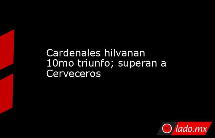 Cardenales hilvanan 10mo triunfo; superan a Cerveceros. Noticias en tiempo real