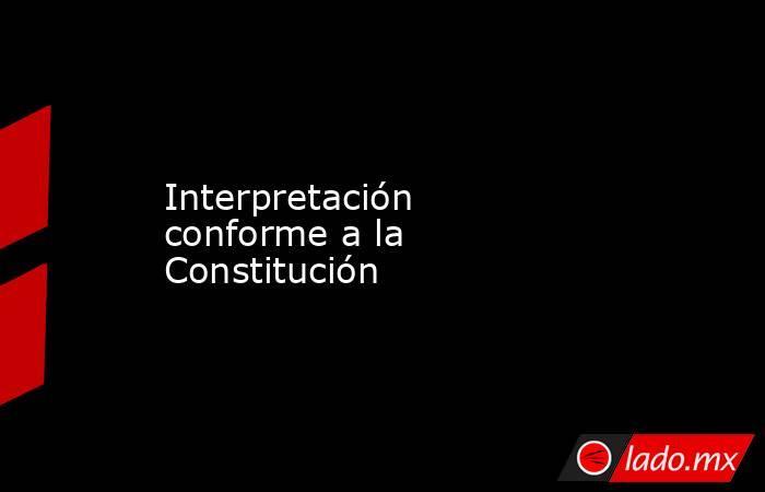 Interpretación conforme a la Constitución. Noticias en tiempo real