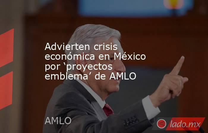 Advierten crisis económica en México por 'proyectos emblema' de AMLO. Noticias en tiempo real