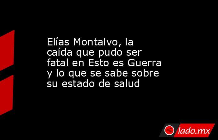 Elías Montalvo, la caída que pudo ser fatal en Esto es Guerra y lo que se sabe sobre su estado de salud. Noticias en tiempo real
