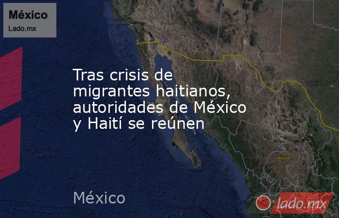 Tras crisis de migrantes haitianos, autoridades de México y Haití se reúnen. Noticias en tiempo real