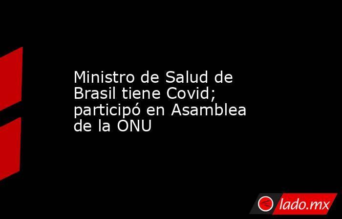 Ministro de Salud de Brasil tiene Covid; participó en Asamblea de la ONU. Noticias en tiempo real