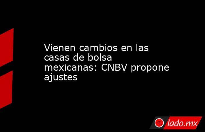Vienen cambios en las casas de bolsa mexicanas: CNBV propone ajustes. Noticias en tiempo real