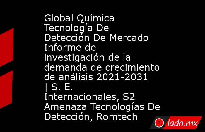 Global Química Tecnología De Detección De Mercado Informe de investigación de la demanda de crecimiento de análisis 2021-2031   S. E. Internacionales, S2 Amenaza Tecnologías De Detección, Romtech. Noticias en tiempo real