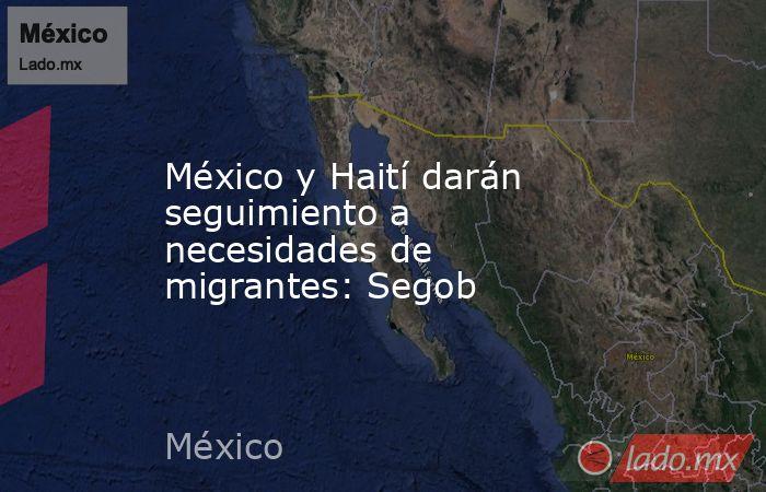 México y Haití darán seguimiento a necesidades de migrantes: Segob. Noticias en tiempo real
