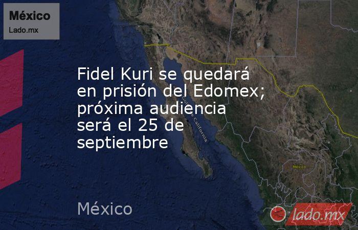 Fidel Kuri se quedará en prisión del Edomex; próxima audiencia será el 25 de septiembre. Noticias en tiempo real