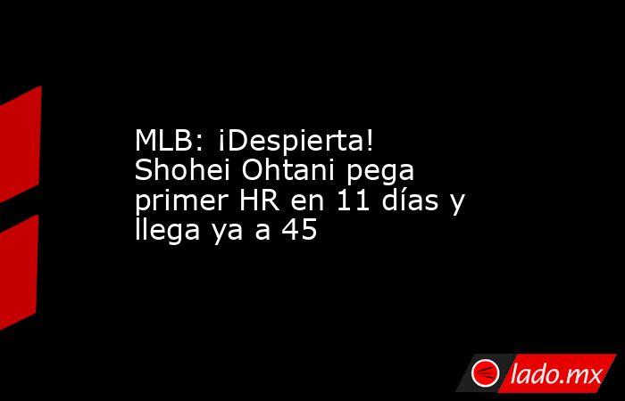 MLB: ¡Despierta! Shohei Ohtani pega primer HR en 11 días y llega ya a 45. Noticias en tiempo real