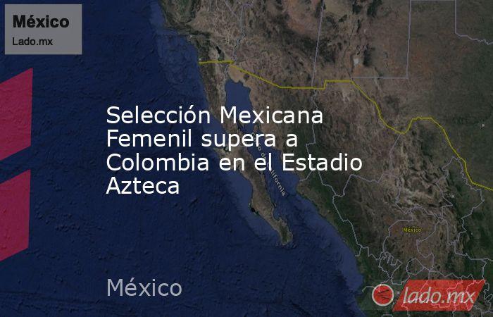 Selección Mexicana Femenil supera a Colombia en el Estadio Azteca. Noticias en tiempo real