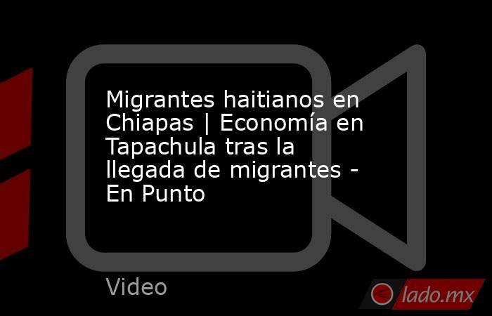 Migrantes haitianos en Chiapas   Economía en Tapachula tras la llegada de migrantes - En Punto. Noticias en tiempo real