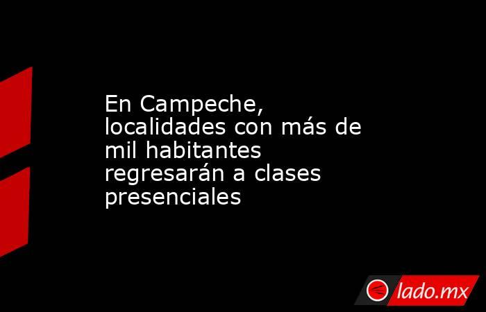 En Campeche, localidades con más de mil habitantes regresarán a clases presenciales. Noticias en tiempo real