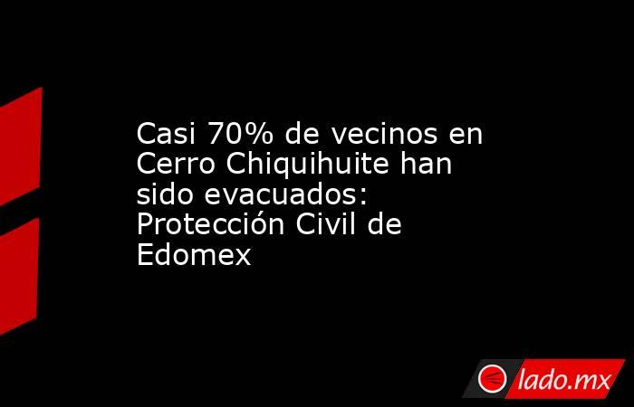 Casi 70% de vecinos en Cerro Chiquihuite han sido evacuados: Protección Civil de Edomex. Noticias en tiempo real
