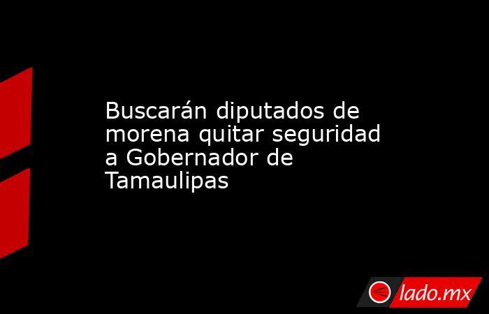 Buscarán diputados de morena quitar seguridad a Gobernador de Tamaulipas. Noticias en tiempo real