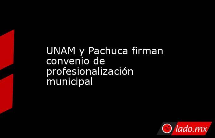 UNAM y Pachuca firman convenio de profesionalización municipal. Noticias en tiempo real