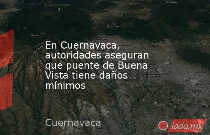En Cuernavaca, autoridades aseguran que puente de Buena Vista tiene daños mínimos. Noticias en tiempo real