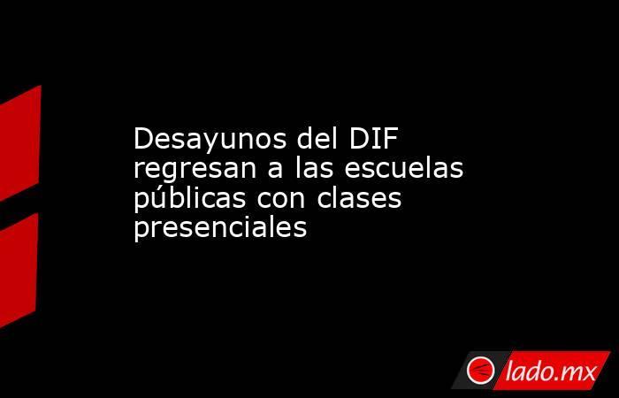 Desayunos del DIF regresan a las escuelas públicas con clases presenciales. Noticias en tiempo real