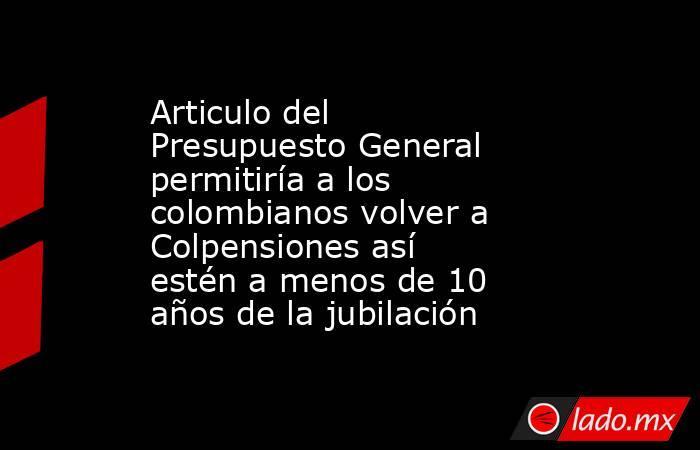 Articulo del Presupuesto General permitiría a los colombianos volver a Colpensiones así estén a menos de 10 años de la jubilación. Noticias en tiempo real