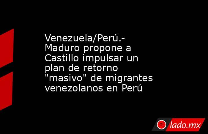 Venezuela/Perú.- Maduro propone a Castillo impulsar un plan de retorno