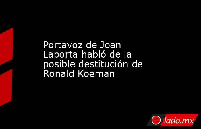 Portavoz de Joan Laporta habló de la posible destitución de Ronald Koeman. Noticias en tiempo real