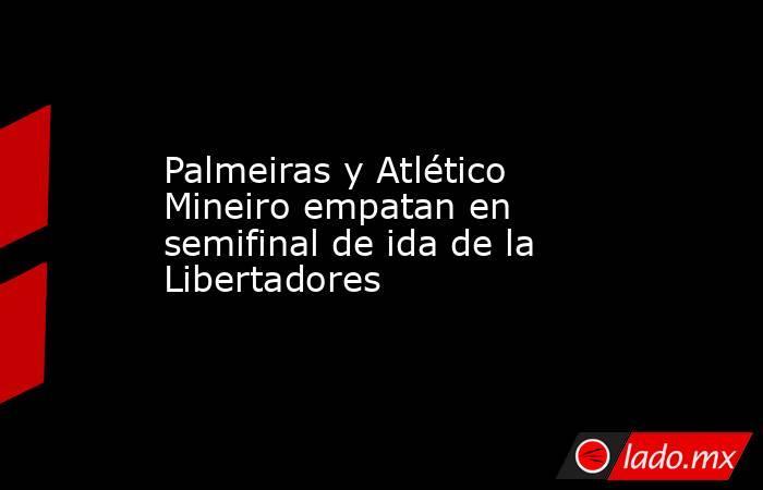 Palmeiras y Atlético Mineiro empatan en semifinal de ida de la Libertadores. Noticias en tiempo real