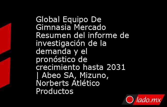 Global Equipo De Gimnasia Mercado Resumen del informe de investigación de la demanda y el pronóstico de crecimiento hasta 2031   Abeo SA, Mizuno, Norberts Atlético Productos. Noticias en tiempo real