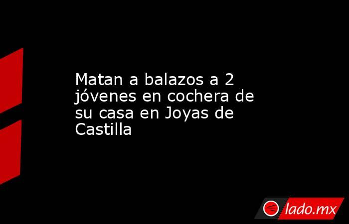Matan a balazos a 2 jóvenes en cochera de su casa en Joyas de Castilla. Noticias en tiempo real
