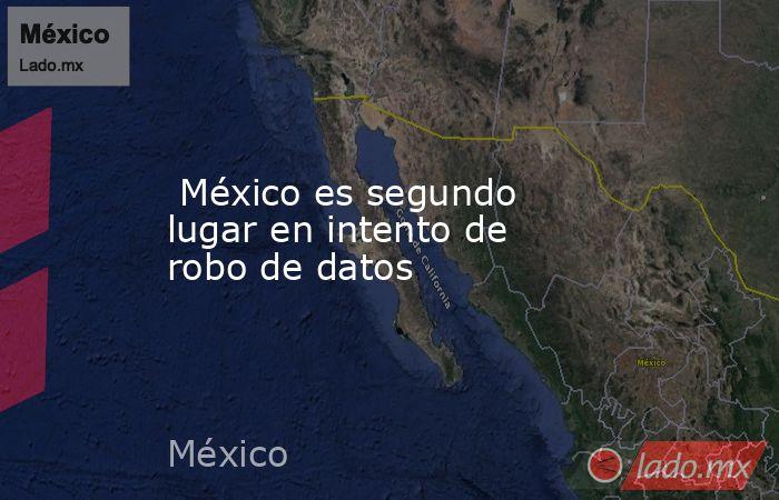 México es segundo lugar en intento de robo de datos. Noticias en tiempo real
