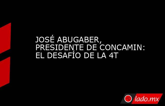JOSÉ ABUGABER, PRESIDENTE DE CONCAMIN: EL DESAFÍO DE LA 4T. Noticias en tiempo real