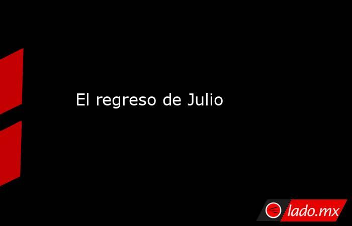 El regreso de Julio. Noticias en tiempo real