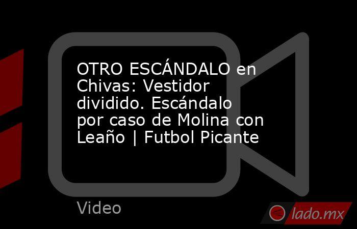 OTRO ESCÁNDALO en Chivas: Vestidor dividido. Escándalo por caso de Molina con Leaño | Futbol Picante. Noticias en tiempo real