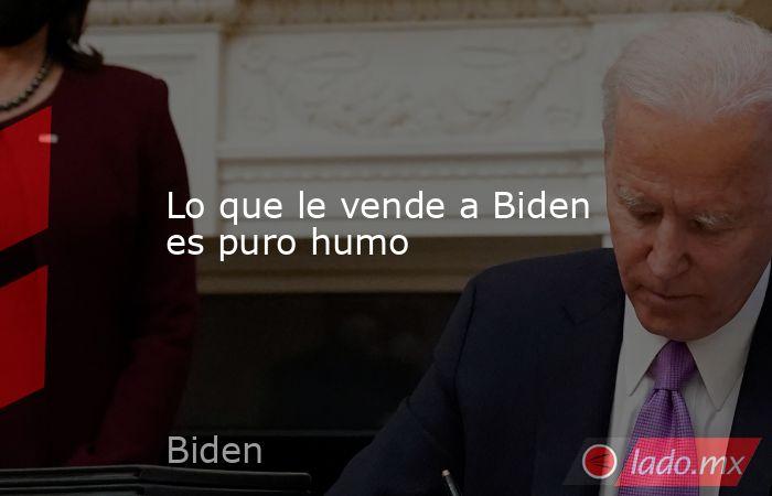 Lo que le vende a Biden es puro humo. Noticias en tiempo real