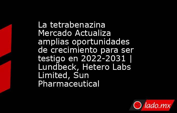 La tetrabenazina Mercado Actualiza amplias oportunidades de crecimiento para ser testigo en 2022-2031 | Lundbeck, Hetero Labs Limited, Sun Pharmaceutical. Noticias en tiempo real