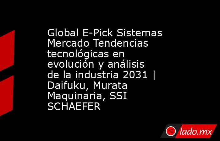 Global E-Pick Sistemas Mercado Tendencias tecnológicas en evolución y análisis de la industria 2031 | Daifuku, Murata Maquinaria, SSI SCHAEFER. Noticias en tiempo real