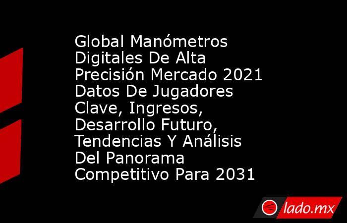 Global Manómetros Digitales De Alta Precisión Mercado 2021 Datos De Jugadores Clave, Ingresos, Desarrollo Futuro, Tendencias Y Análisis Del Panorama Competitivo Para 2031. Noticias en tiempo real