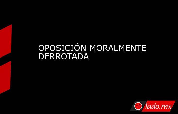 OPOSICIÓN MORALMENTE DERROTADA. Noticias en tiempo real