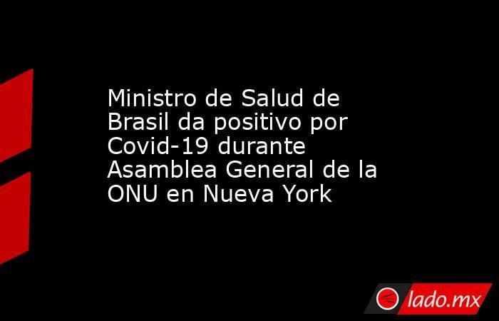 Ministro de Salud de Brasil da positivo por Covid-19 durante Asamblea General de la ONU en Nueva York. Noticias en tiempo real