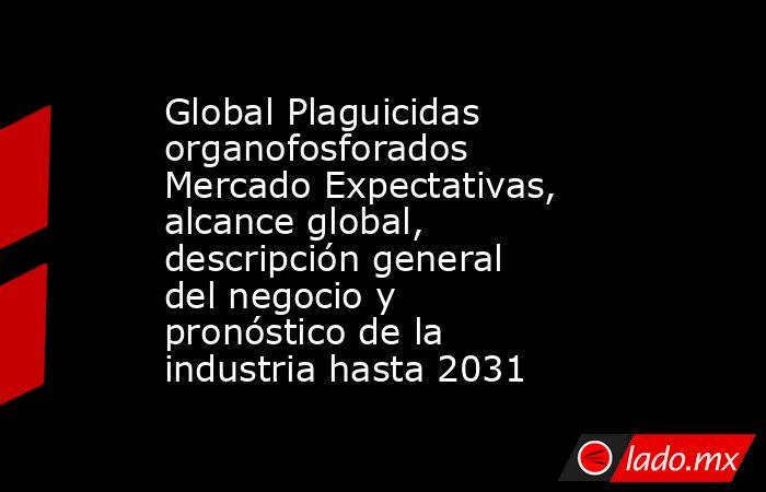 Global Plaguicidas organofosforados Mercado Expectativas, alcance global, descripción general del negocio y pronóstico de la industria hasta 2031. Noticias en tiempo real