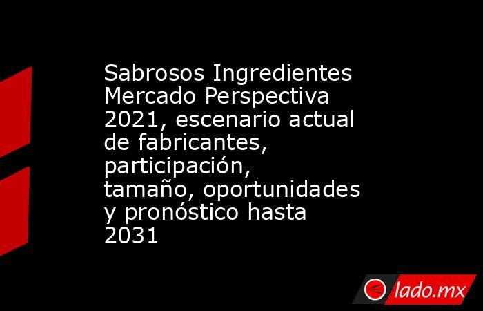 Sabrosos Ingredientes Mercado Perspectiva 2021, escenario actual de fabricantes, participación, tamaño, oportunidades y pronóstico hasta 2031. Noticias en tiempo real