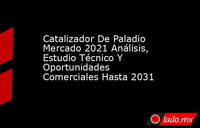 Catalizador De Paladio Mercado 2021 Análisis, Estudio Técnico Y Oportunidades Comerciales Hasta 2031. Noticias en tiempo real