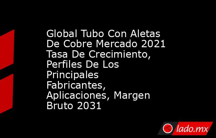 Global Tubo Con Aletas De Cobre Mercado 2021 Tasa De Crecimiento, Perfiles De Los Principales Fabricantes, Aplicaciones, Margen Bruto 2031. Noticias en tiempo real