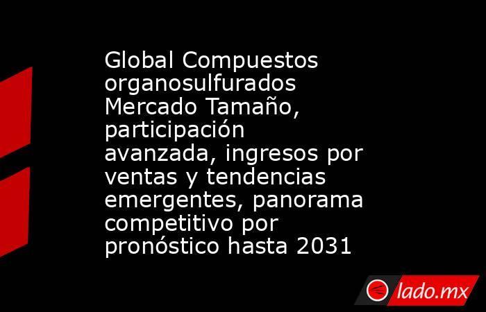 Global Compuestos organosulfurados Mercado Tamaño, participación avanzada, ingresos por ventas y tendencias emergentes, panorama competitivo por pronóstico hasta 2031. Noticias en tiempo real