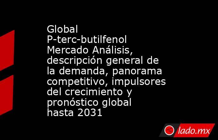 Global P-terc-butilfenol Mercado Análisis, descripción general de la demanda, panorama competitivo, impulsores del crecimiento y pronóstico global hasta 2031. Noticias en tiempo real