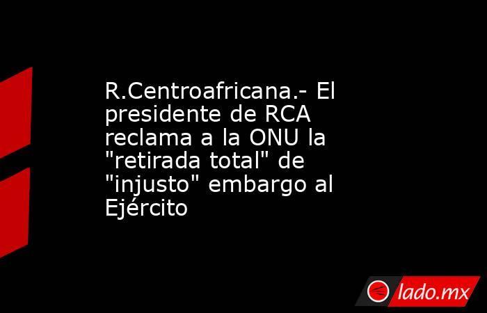 R.Centroafricana.- El presidente de RCA reclama a la ONU la
