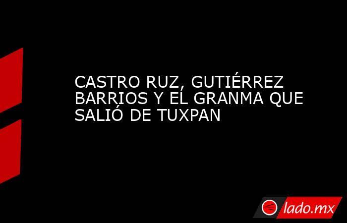 CASTRO RUZ, GUTIÉRREZ BARRIOS Y EL GRANMA QUE SALIÓ DE TUXPAN. Noticias en tiempo real
