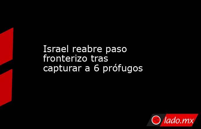Israel reabre paso fronterizo tras capturar a 6 prófugos. Noticias en tiempo real