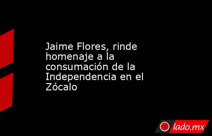 Jaime Flores, rinde homenaje a la consumación de la Independencia en el Zócalo. Noticias en tiempo real