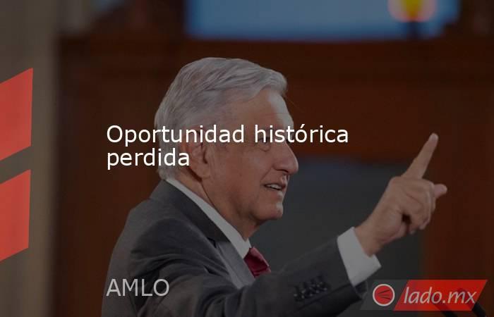 Oportunidad histórica perdida. Noticias en tiempo real