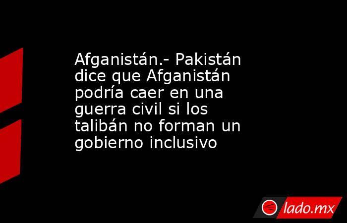 Afganistán.- Pakistán dice que Afganistán podría caer en una guerra civil si los talibán no forman un gobierno inclusivo. Noticias en tiempo real